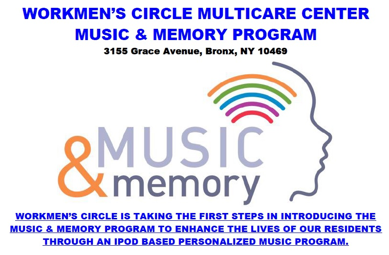 WORKMEN'S CIRCLE IS TAKING THE FIRST STEPS IN INTRODUCING THE MUSIC & MEMORY PROGRAM TO ENHANCE THE LIVES OF OUR RESIDENTS THROUGH AN IPOD BASED PERSONALIZED MUSIC PROGRAM.